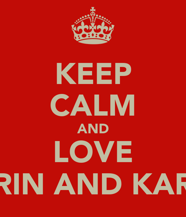 KEEP CALM AND LOVE KARIN AND KAREN