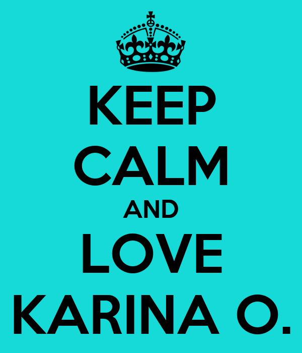 KEEP CALM AND LOVE KARINA O.