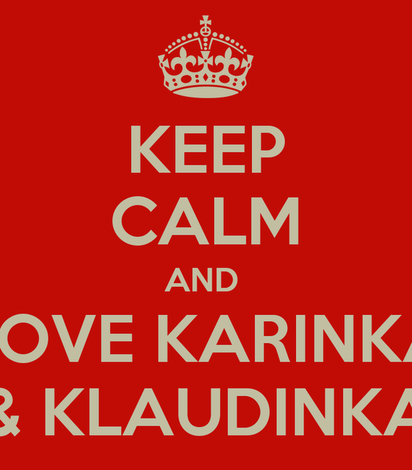 KEEP CALM AND  LOVE KARINKA & KLAUDINKA