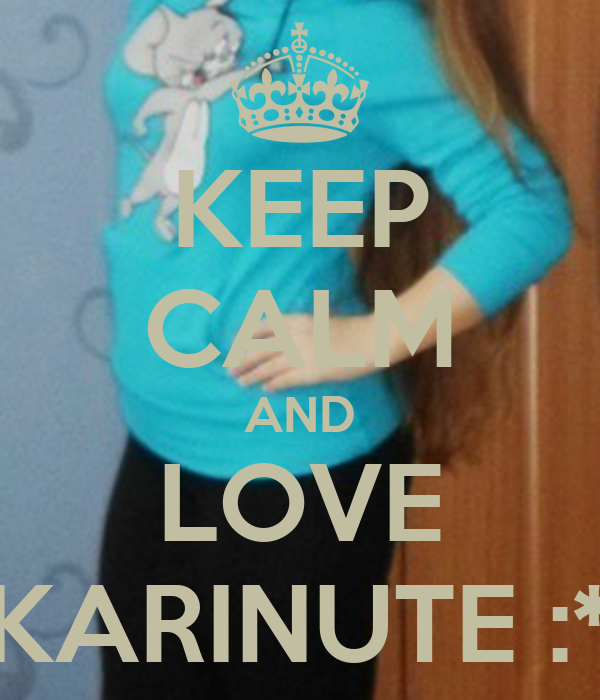 KEEP CALM AND LOVE KARINUTE :*