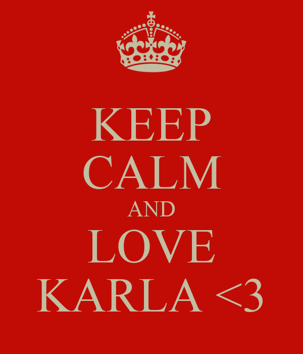 KEEP CALM AND LOVE KARLA <3