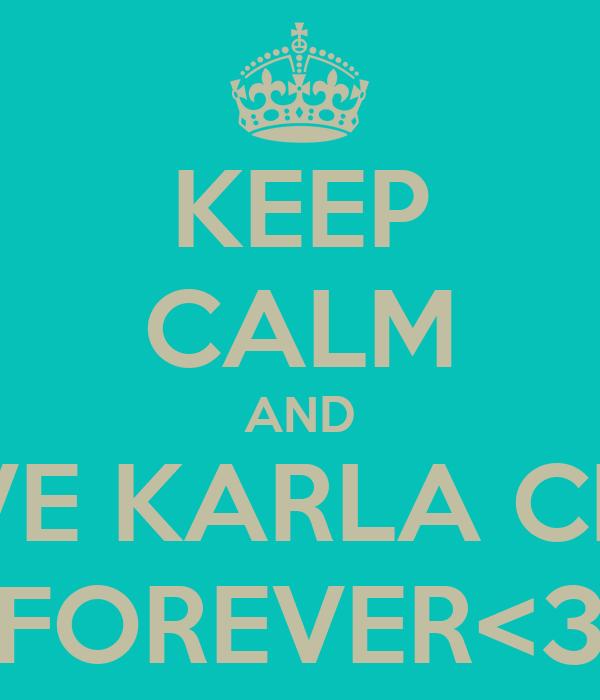 KEEP CALM AND LOVE KARLA CRUZ FOREVER<3