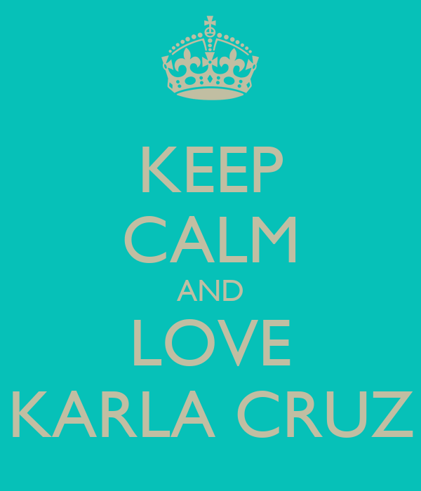 KEEP CALM AND LOVE KARLA CRUZ