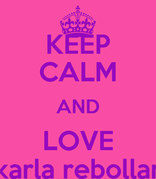 KEEP CALM AND LOVE karla rebollar