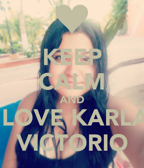 KEEP CALM AND  LOVE KARLA VICTORIO