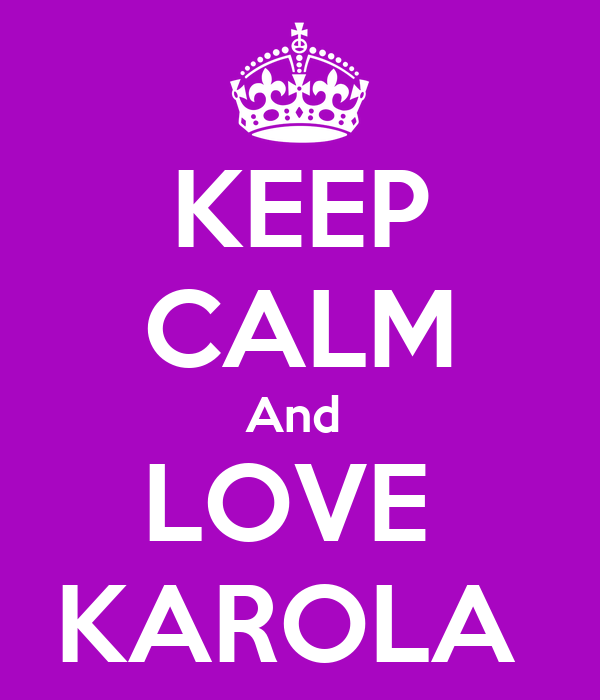 KEEP CALM And  LOVE  KAROLA