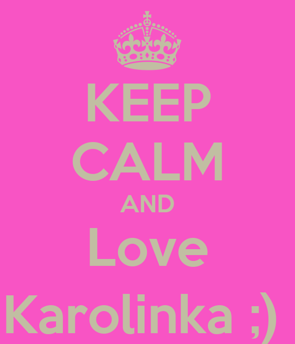 KEEP CALM AND Love Karolinka ;)