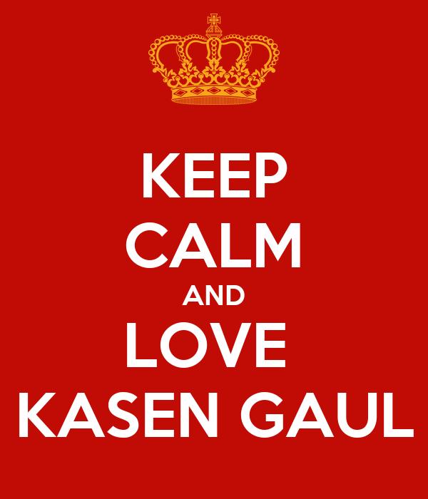 KEEP CALM AND LOVE  KASEN GAUL