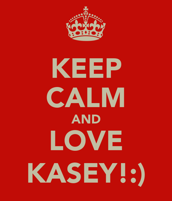 KEEP CALM AND LOVE KASEY!:)