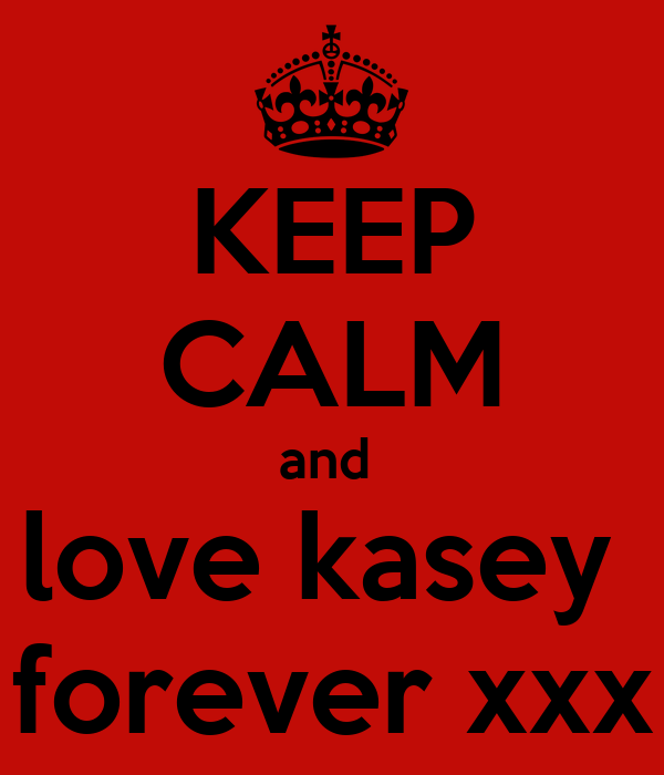 KEEP CALM and  love kasey  forever xxx