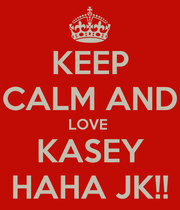 KEEP CALM AND LOVE  KASEY HAHA JK!!