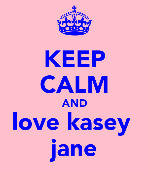 KEEP CALM AND love kasey  jane
