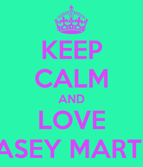 KEEP CALM AND LOVE KASEY MARTIN