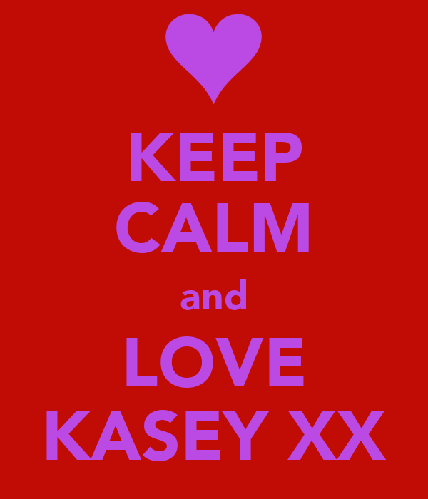 KEEP CALM and LOVE KASEY XX