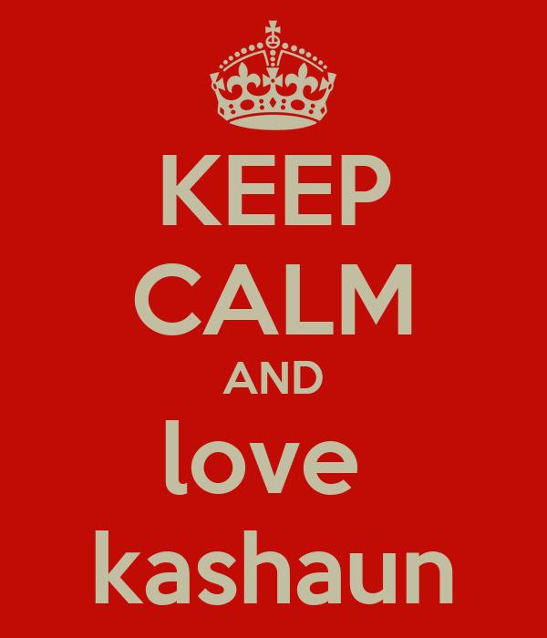 KEEP CALM AND love  kashaun