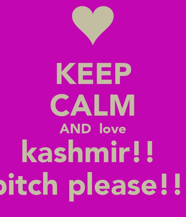 KEEP CALM AND  love kashmir!!  bitch please!!!