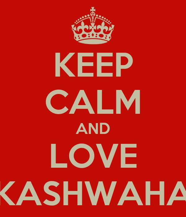 KEEP CALM AND LOVE KASHWAHA