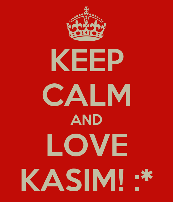 KEEP CALM AND LOVE KASIM! :*