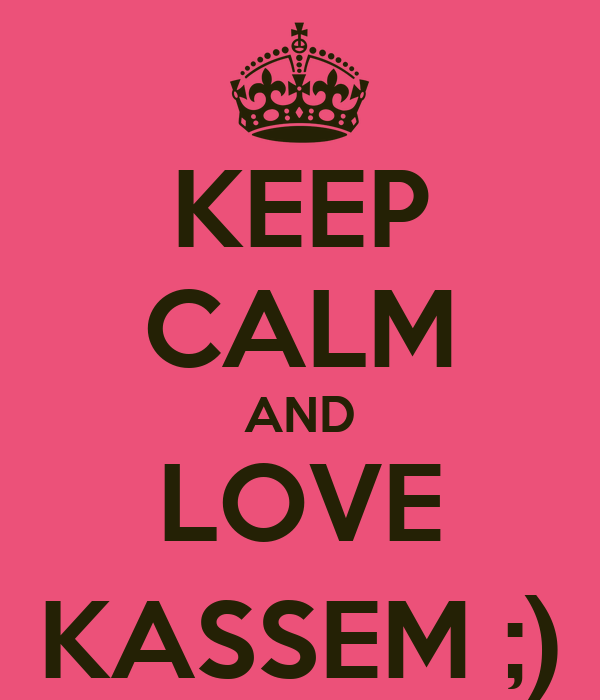 KEEP CALM AND LOVE KASSEM ;)