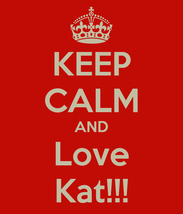 KEEP CALM AND Love Kat!!!