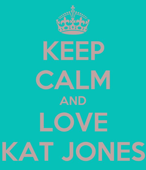 KEEP CALM AND LOVE KAT JONES
