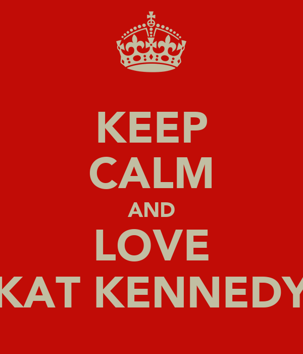 KEEP CALM AND LOVE KAT KENNEDY