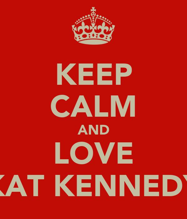 KEEP CALM AND LOVE KAT KENNEDY