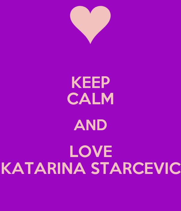 KEEP CALM AND LOVE KATARINA STARCEVIC