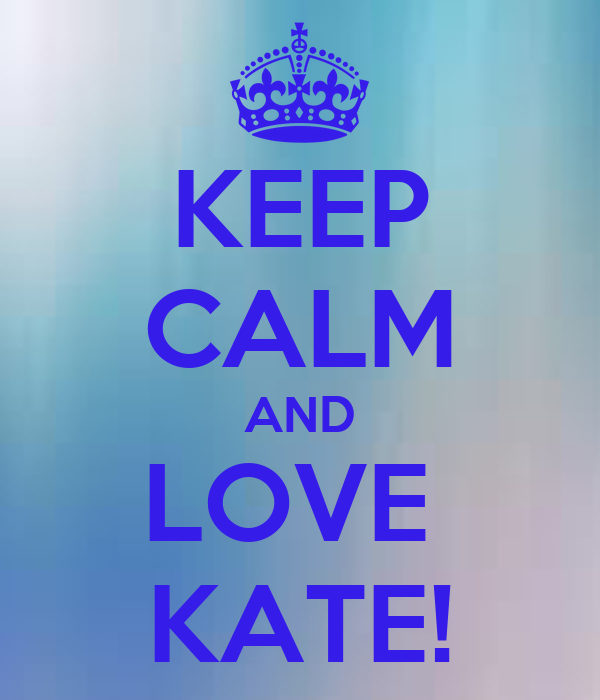 KEEP CALM AND LOVE  KATE!