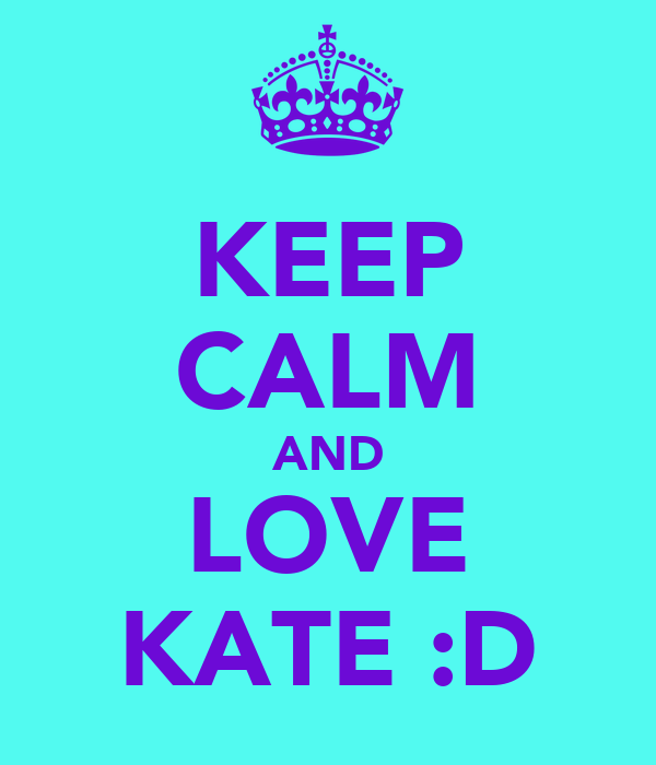 KEEP CALM AND LOVE KATE :D