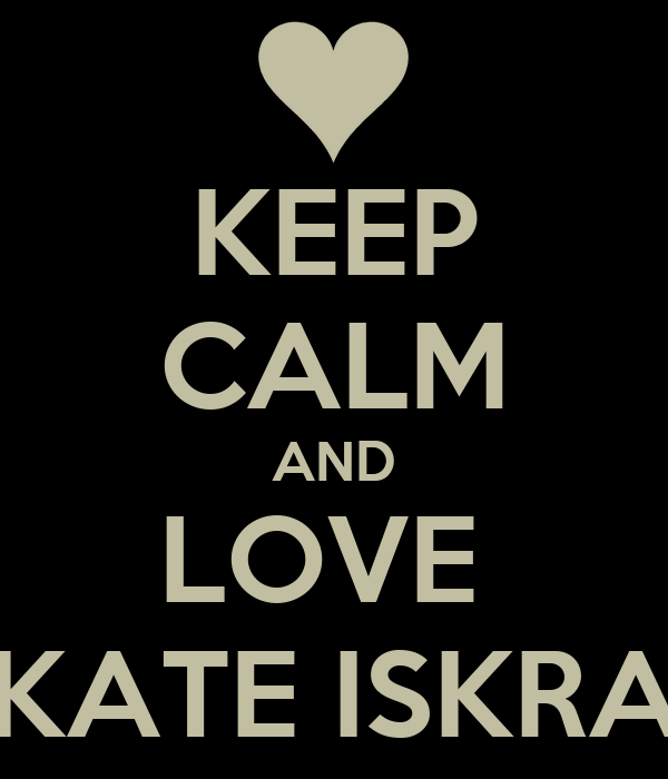 KEEP CALM AND LOVE  KATE ISKRA
