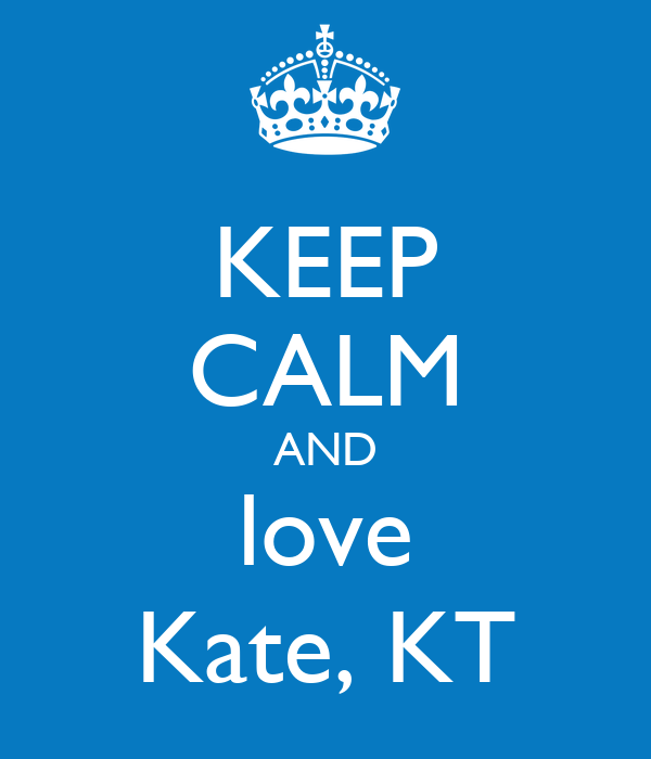 KEEP CALM AND love Kate, KT