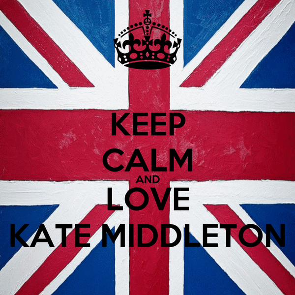 KEEP CALM AND LOVE KATE MIDDLETON