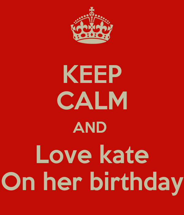 KEEP CALM AND  Love kate On her birthday