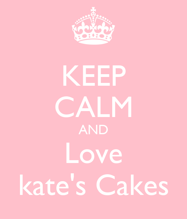 KEEP CALM AND Love kate's Cakes