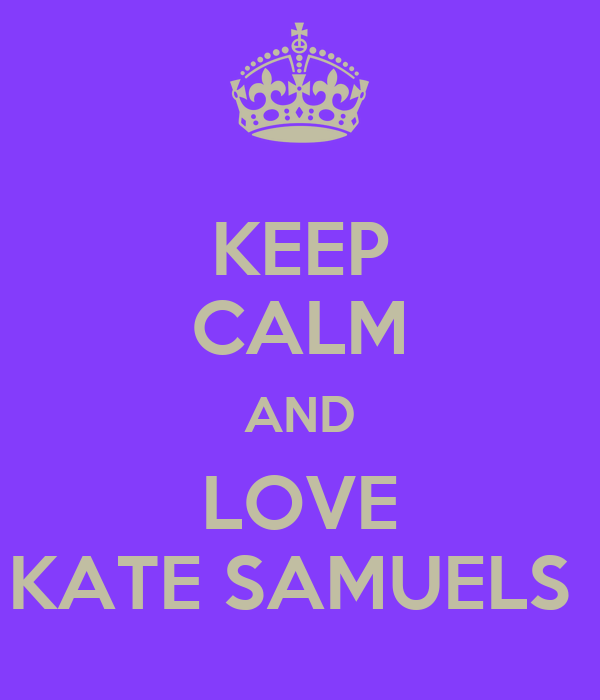 KEEP CALM AND LOVE KATE SAMUELS