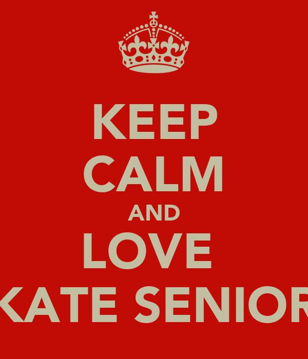 KEEP CALM AND LOVE  KATE SENIOR