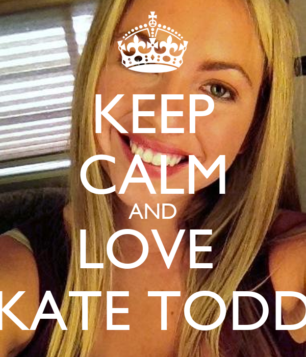 KEEP CALM AND LOVE  KATE TODD
