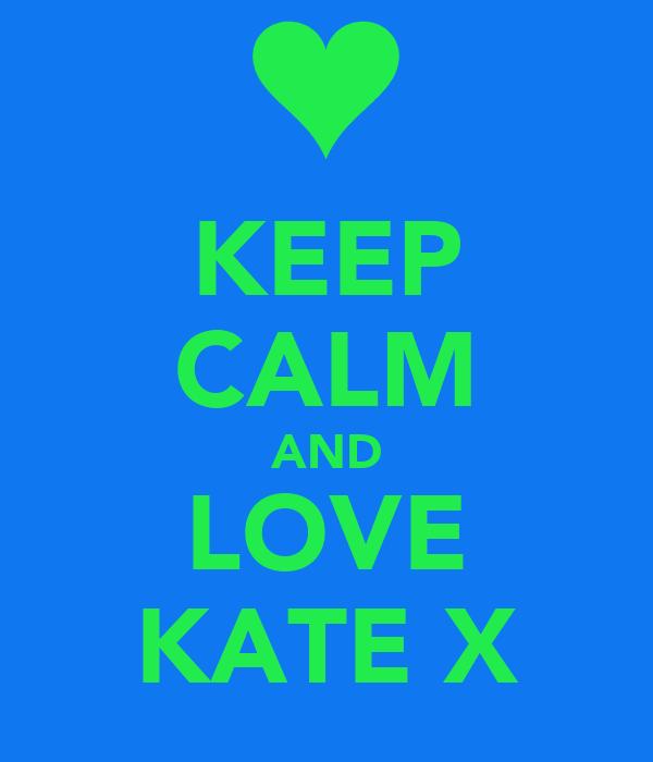 KEEP CALM AND LOVE KATE X