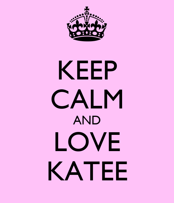 KEEP CALM AND LOVE KATEE