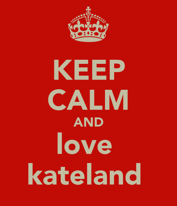 KEEP CALM AND love  kateland