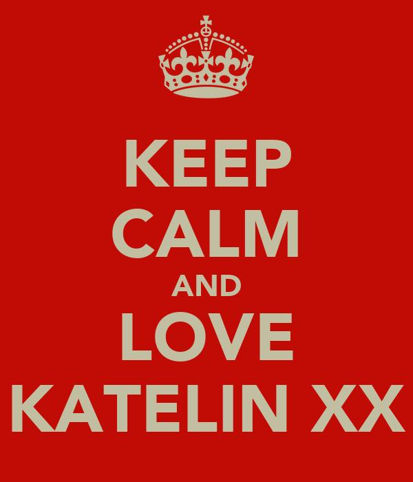 KEEP CALM AND LOVE KATELIN XX