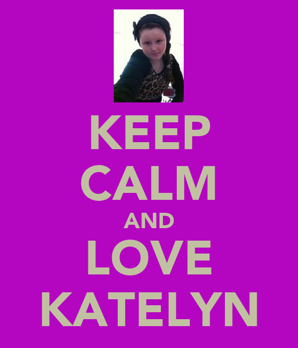 KEEP CALM AND LOVE KATELYN