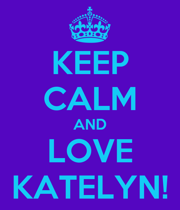 KEEP CALM AND LOVE KATELYN!