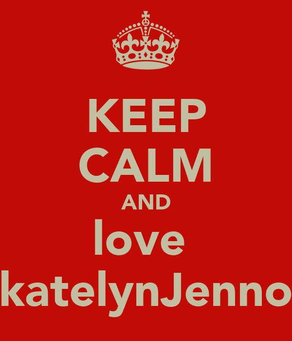 KEEP CALM AND love  katelynJenno