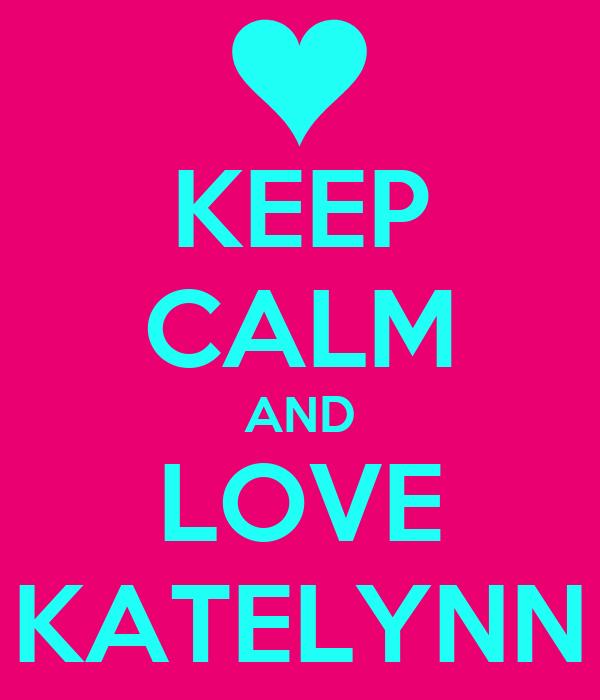 KEEP CALM AND LOVE KATELYNN