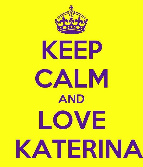 KEEP CALM AND LOVE   KATERINA
