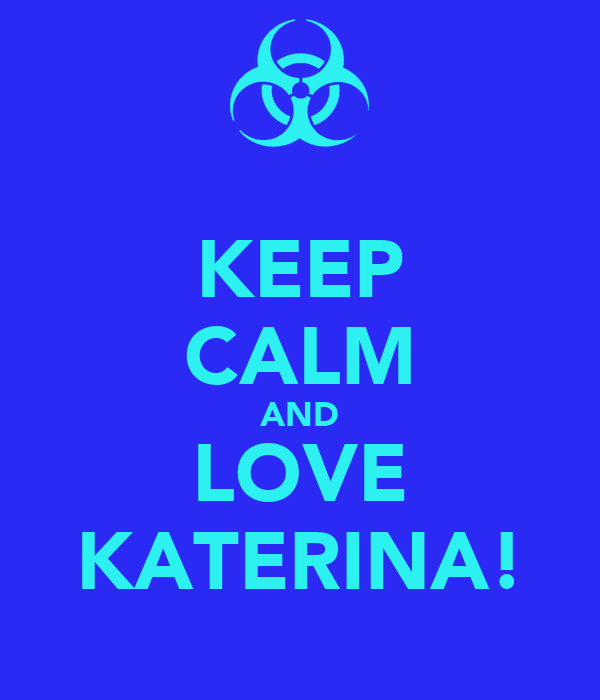 KEEP CALM AND LOVE KATERINA!