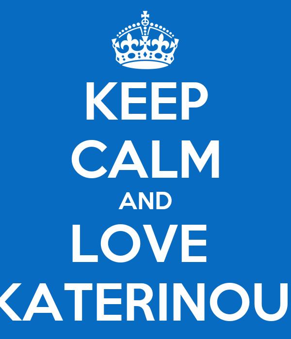 KEEP CALM AND LOVE  KATERINOUI