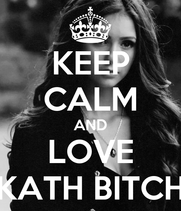 KEEP CALM AND LOVE KATH BITCH